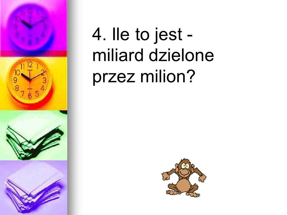 4. Ile to jest - miliard dzielone przez milion?