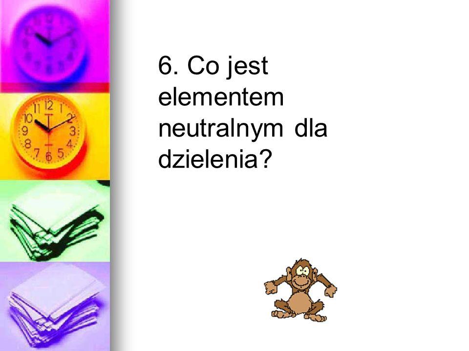 6. Co jest elementem neutralnym dla dzielenia?