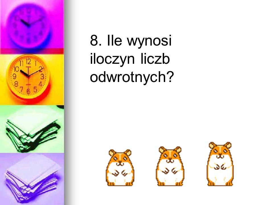 8. Ile wynosi iloczyn liczb odwrotnych?