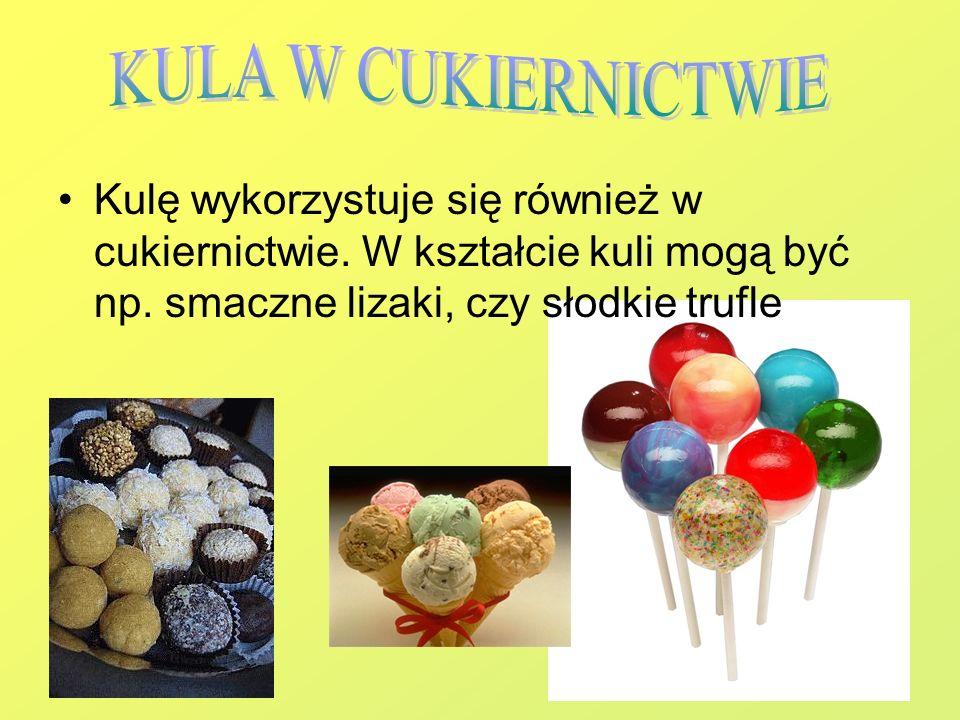 Kulę wykorzystuje się również w cukiernictwie. W kształcie kuli mogą być np. smaczne lizaki, czy słodkie trufle