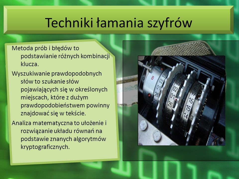 Pojęcia związane z szyfrowaniem Kryptologia = kryptografia + kryptoanaliza kryptografia (szyfrowanie) kryptoanaliza (rozszyfrowywanie) klucz tajny (klucz symetryczny) klucz publiczny (klucz niesymetryczny) wiarygodność (poufność i autentyczność) podpis cyfrowy (dodatkowa informacja) kryptoanaliza (rozszyfrowywanie) metody łamania szyfrów techniki łamania szyfrów