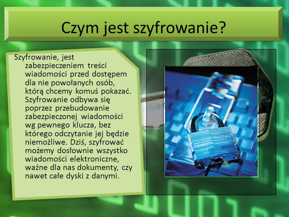 Czym jest szyfrowanie? Szyfrowanie, jest zabezpieczeniem treści wiadomości przed dostępem dla nie powołanych osób, którą chcemy komuś pokazać. Szyfrow