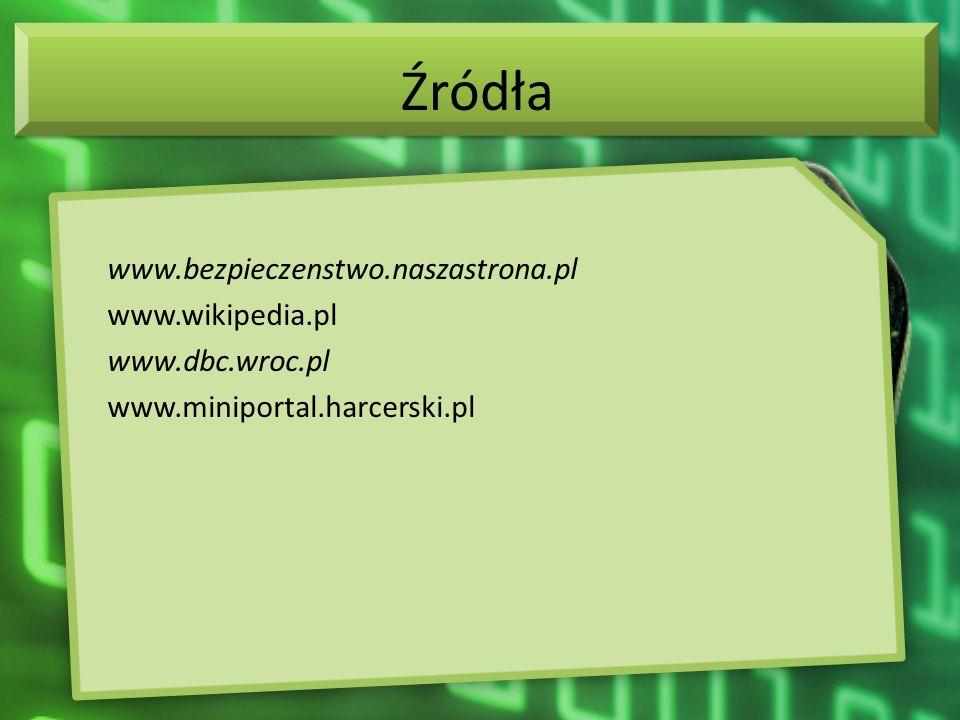Źródła www.bezpieczenstwo.naszastrona.pl www.wikipedia.pl www.dbc.wroc.pl www.miniportal.harcerski.pl