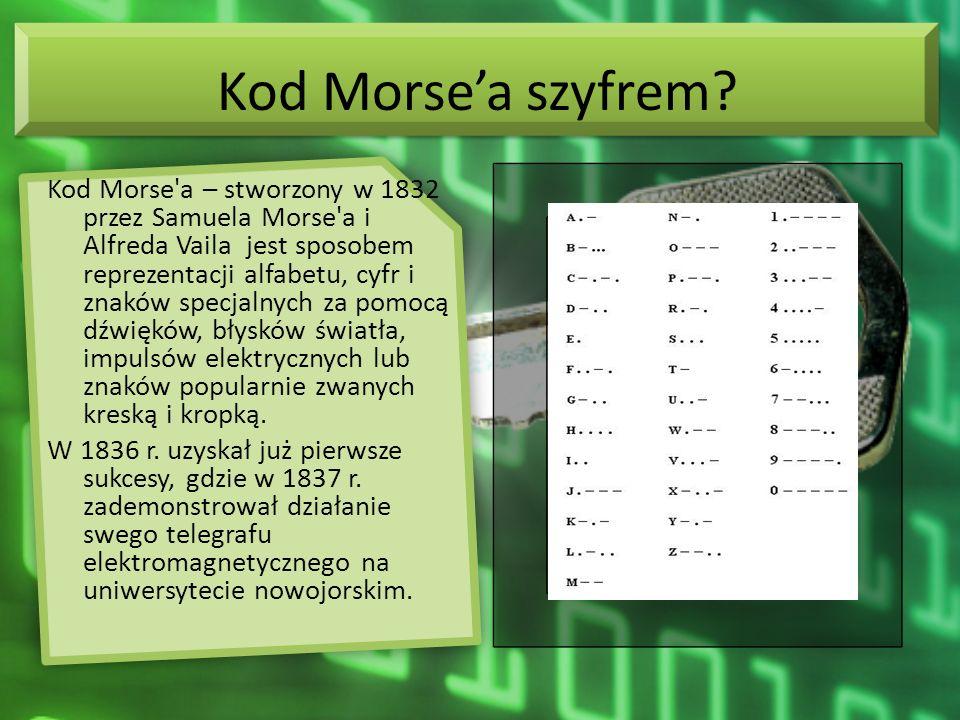 Kod Morsea szyfrem? Kod Morse'a – stworzony w 1832 przez Samuela Morse'a i Alfreda Vaila jest sposobem reprezentacji alfabetu, cyfr i znaków specjalny