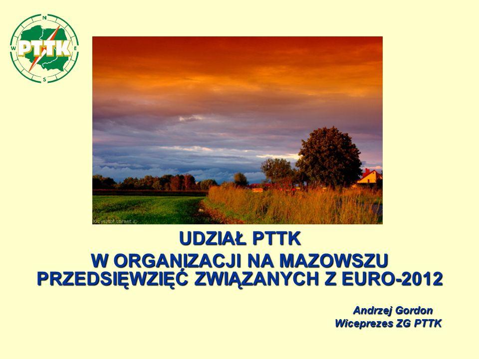 UDZIAŁ PTTK W ORGANIZACJI NA MAZOWSZU PRZEDSIĘWZIĘĆ ZWIĄZANYCH Z EURO-2012 Andrzej Gordon Andrzej Gordon Wiceprezes ZG PTTK Wiceprezes ZG PTTK