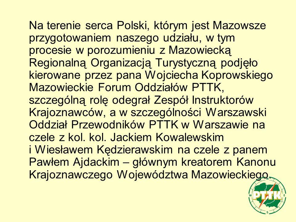 Na terenie serca Polski, którym jest Mazowsze przygotowaniem naszego udziału, w tym procesie w porozumieniu z Mazowiecką Regionalną Organizacją Turystyczną podjęło kierowane przez pana Wojciecha Koprowskiego Mazowieckie Forum Oddziałów PTTK, szczególną rolę odegrał Zespół Instruktorów Krajoznawców, a w szczególności Warszawski Oddział Przewodników PTTK w Warszawie na czele z kol.