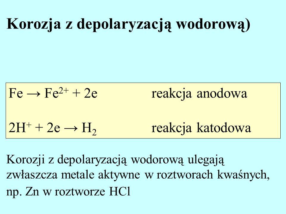 Fe Fe 2+ + 2ereakcja anodowa 2H + + 2e H 2 reakcja katodowa Korozja z depolaryzacją wodorową) Korozji z depolaryzacją wodorową ulegają zwłaszcza metal