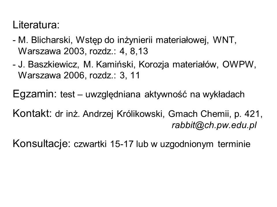 Literatura: - M. Blicharski, Wstęp do inżynierii materiałowej, WNT, Warszawa 2003, rozdz.: 4, 8,13 -J. Baszkiewicz, M. Kamiński, Korozja materiałów, O