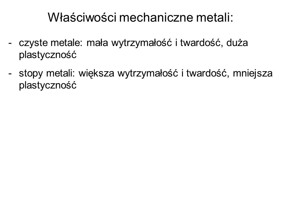 Właściwości mechaniczne metali: -czyste metale: mała wytrzymałość i twardość, duża plastyczność -stopy metali: większa wytrzymałość i twardość, mniejs
