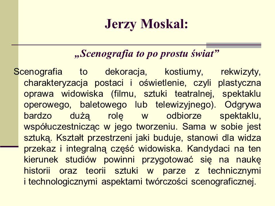 Jerzy Moskal: Scenografia to po prostu świat Scenografia to dekoracja, kostiumy, rekwizyty, charakteryzacja postaci i oświetlenie, czyli plastyczna op