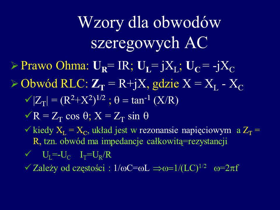 Wzory dla obwodów szeregowych AC Prawo Ohma: U R = IR; U L = jX L ; U C = -jX C Obwód RLC: Z T = R+jX, gdzie X = X L - X C  Z T   = (R 2 +X 2 ) 1/2 ;