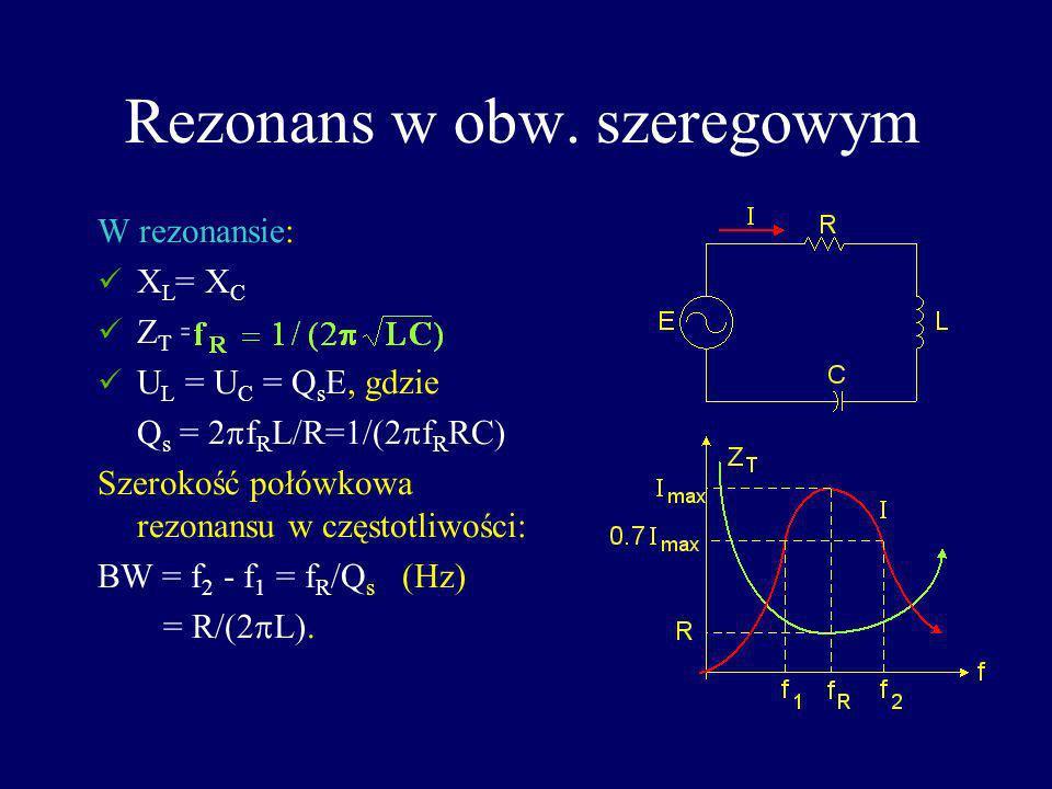 Rezonans w obw. szeregowym W rezonansie: X L = X C Z T = R; I max = E/R U L = U C = Q s E, gdzie Q s = 2 f R L/R=1/(2 f R RC) Szerokość połówkowa rezo