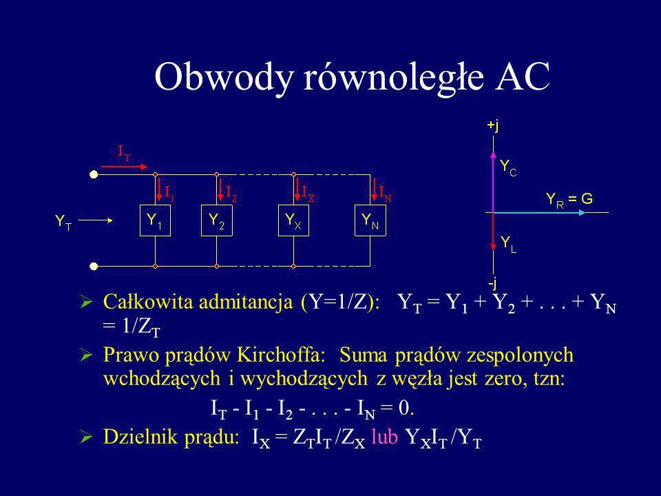Obwody równoległe AC Całkowita admitancja (Y=1/Z): Y T = Y 1 + Y 2 +... + Y N = 1/Z T Prawo prądów Kirchoffa: Suma prądów zespolonych wchodzących i wy