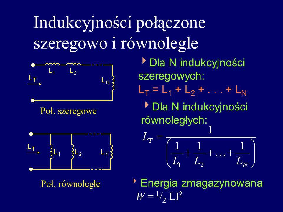 Indukcyjności połączone szeregowo i równolegle Dla N indukcyjności szeregowych: L T = L 1 + L 2 +... + L N Dla N indukcyjności równoległych: Energia z