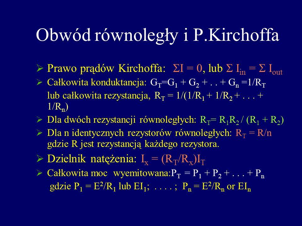 Obwód równoległy i P.Kirchoffa Prawo prądów Kirchoffa: I = 0, lub I in = I out Całkowita konduktancja: G T =G 1 + G 2 +.. + G n =1/R T lub całkowita r