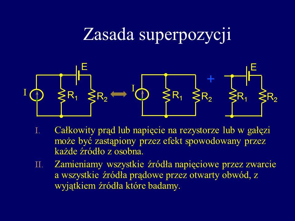 Zasada superpozycji I. Całkowity prąd lub napięcie na rezystorze lub w gałęzi może być zastąpiony przez efekt spowodowany przez każde źródło z osobna.