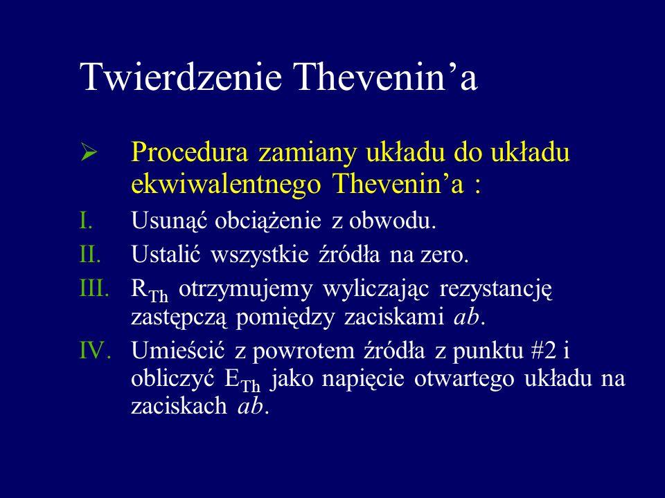 Twierdzenie Thevenina Procedura zamiany układu do układu ekwiwalentnego Thevenina : I.Usunąć obciążenie z obwodu. II.Ustalić wszystkie źródła na zero.