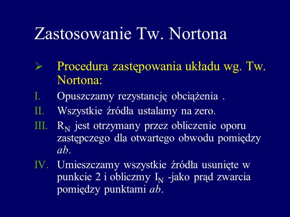 Zastosowanie Tw. Nortona Procedura zastępowania układu wg. Tw. Nortona: I.Opuszczamy rezystancję obciążenia. II.Wszystkie źródła ustalamy na zero. III