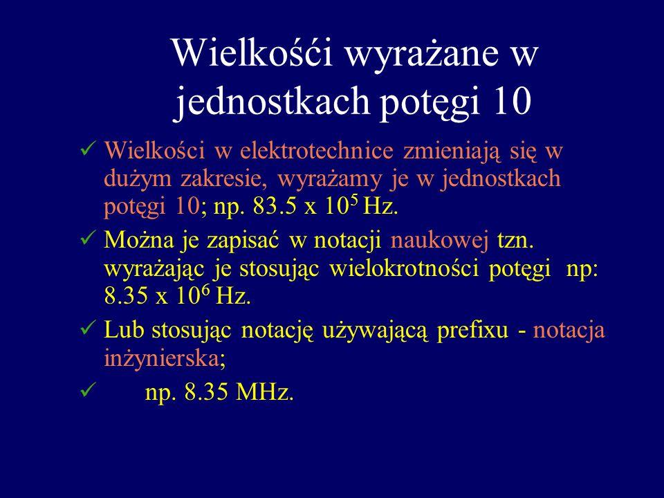 Wielkośći wyrażane w jednostkach potęgi 10 Wielkości w elektrotechnice zmieniają się w dużym zakresie, wyrażamy je w jednostkach potęgi 10; np. 83.5 x