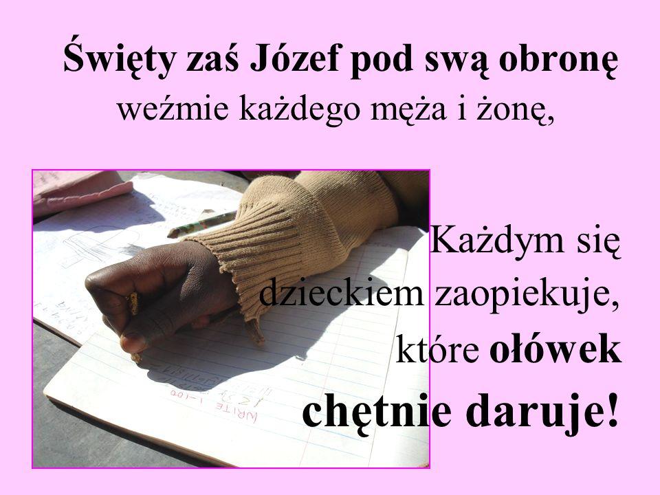 Święty zaś Józef pod swą obronę weźmie każdego męża i żonę, Każdym się dzieckiem zaopiekuje, które ołówek chętnie daruje!