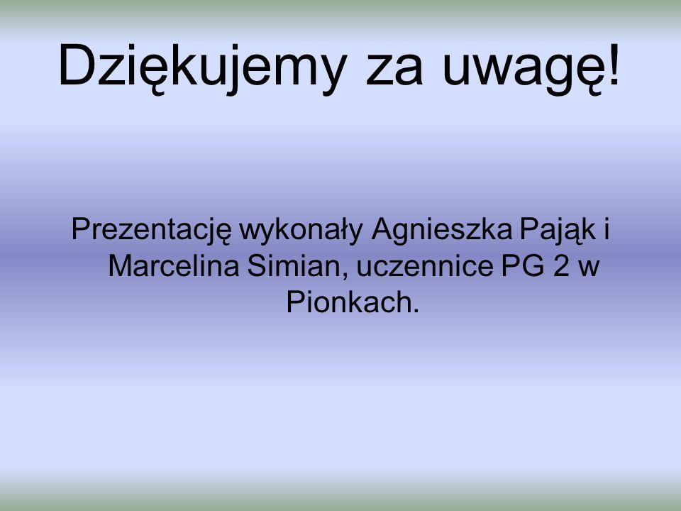 Dziękujemy za uwagę! Prezentację wykonały Agnieszka Pająk i Marcelina Simian, uczennice PG 2 w Pionkach.
