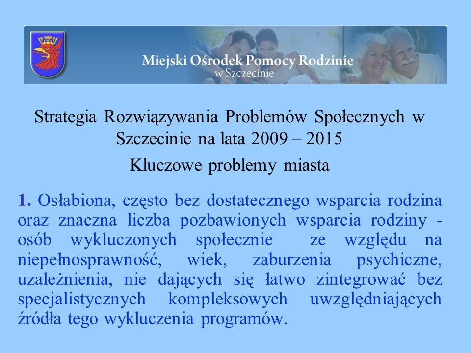 Strategia Rozwiązywania Problemów Społecznych w Szczecinie na lata 2009 – 2015 Kluczowe problemy miasta 1. Osłabiona, często bez dostatecznego wsparci