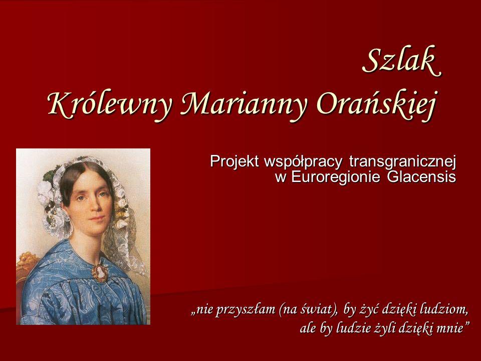 Szlak Królewny Marianny Orańskiej Projekt współpracy transgranicznej w Euroregionie Glacensis nie przyszłam (na świat), by żyć dzięki ludziom, ale by