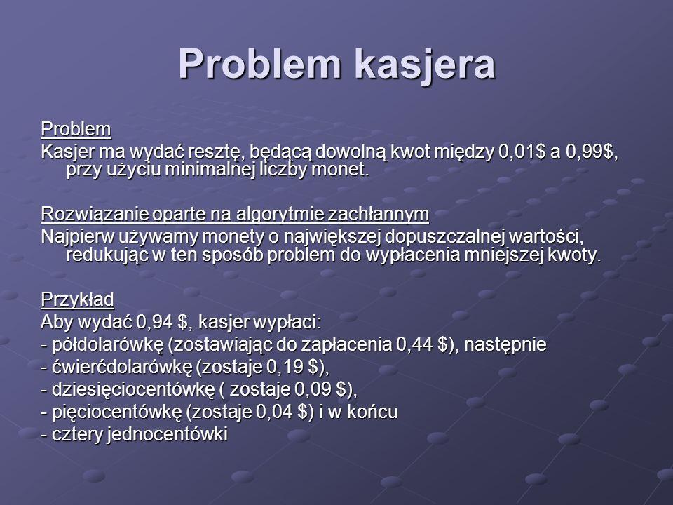 Problem kasjera Problem Kasjer ma wydać resztę, będącą dowolną kwot między 0,01$ a 0,99$, przy użyciu minimalnej liczby monet. Rozwiązanie oparte na a