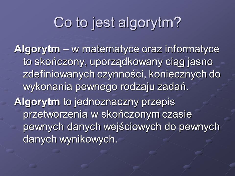 Co to jest algorytm? Algorytm – w matematyce oraz informatyce to skończony, uporządkowany ciąg jasno zdefiniowanych czynności, koniecznych do wykonani