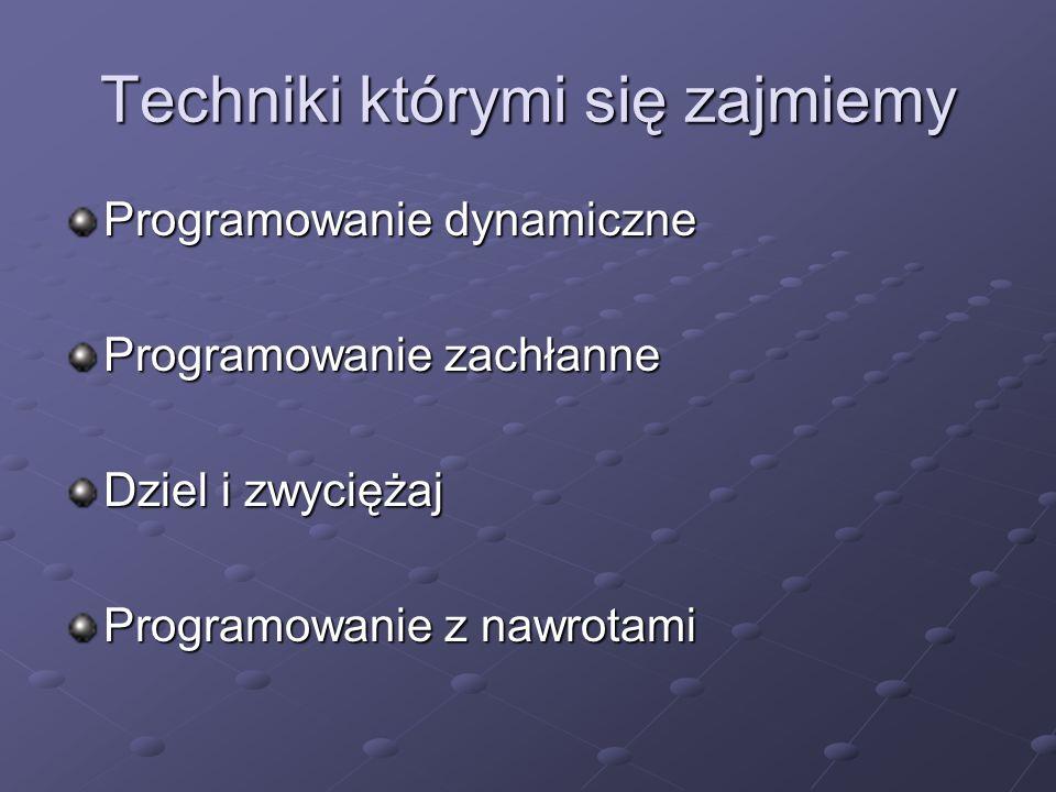 Techniki którymi się zajmiemy Programowanie dynamiczne Programowanie zachłanne Dziel i zwyciężaj Programowanie z nawrotami