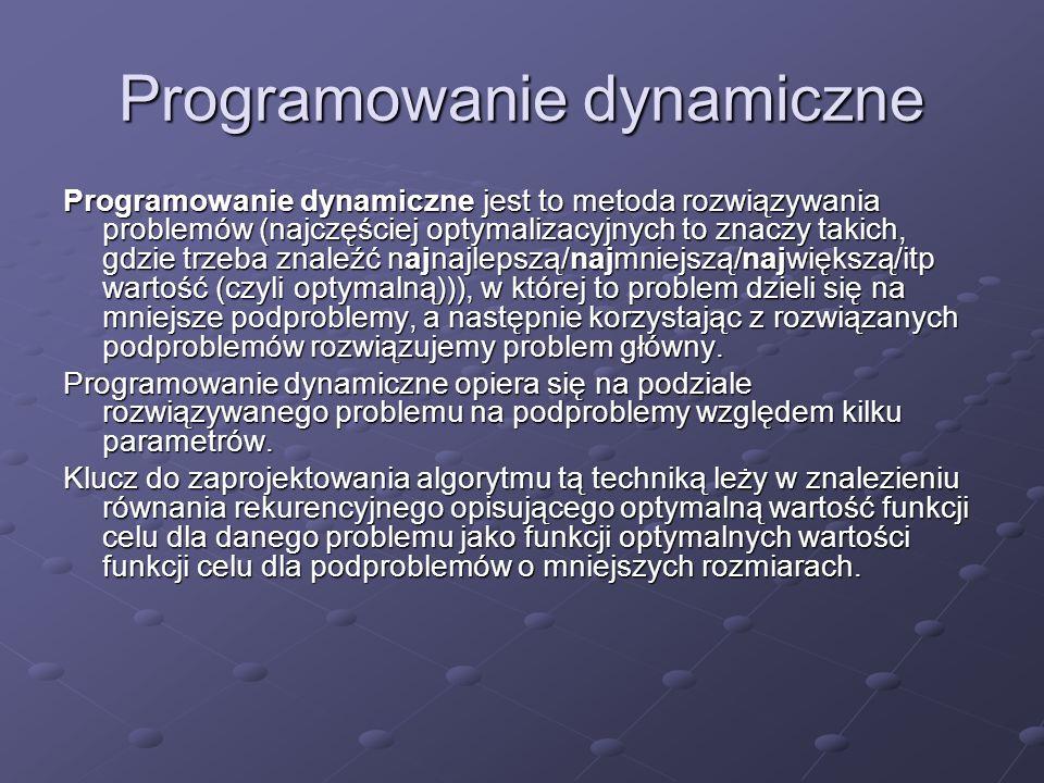 Programowanie dynamiczne Programowanie dynamiczne jest to metoda rozwiązywania problemów (najczęściej optymalizacyjnych to znaczy takich, gdzie trzeba