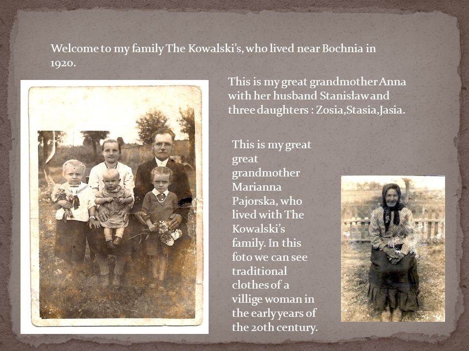 Welcome to my family The Kowalskis, who lived near Bochnia in 1920. This is my great grandmother Anna with her husband Stanisław and three daughters :