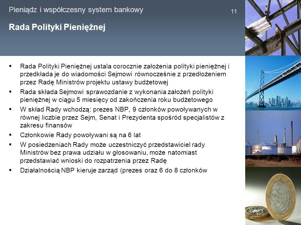 Pieniądz i współczesny system bankowy 11 Rada Polityki Pieniężnej Rada Polityki Pieniężnej ustala corocznie założenia polityki pieniężnej i przedkłada