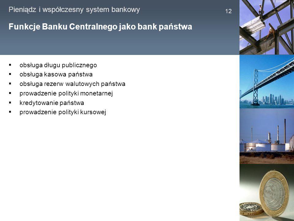 Pieniądz i współczesny system bankowy 12 Funkcje Banku Centralnego jako bank państwa obsługa długu publicznego obsługa kasowa państwa obsługa rezerw w