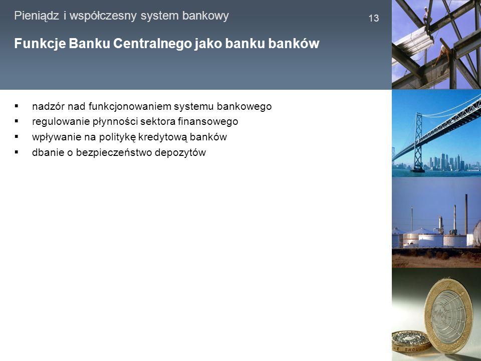 Pieniądz i współczesny system bankowy 13 Funkcje Banku Centralnego jako banku banków nadzór nad funkcjonowaniem systemu bankowego regulowanie płynnośc