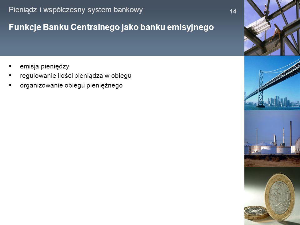 Pieniądz i współczesny system bankowy 14 Funkcje Banku Centralnego jako banku emisyjnego emisja pieniędzy regulowanie ilości pieniądza w obiegu organi