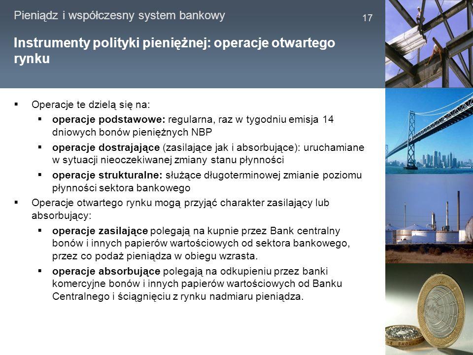 Pieniądz i współczesny system bankowy 17 Instrumenty polityki pieniężnej: operacje otwartego rynku Operacje te dzielą się na: operacje podstawowe: reg