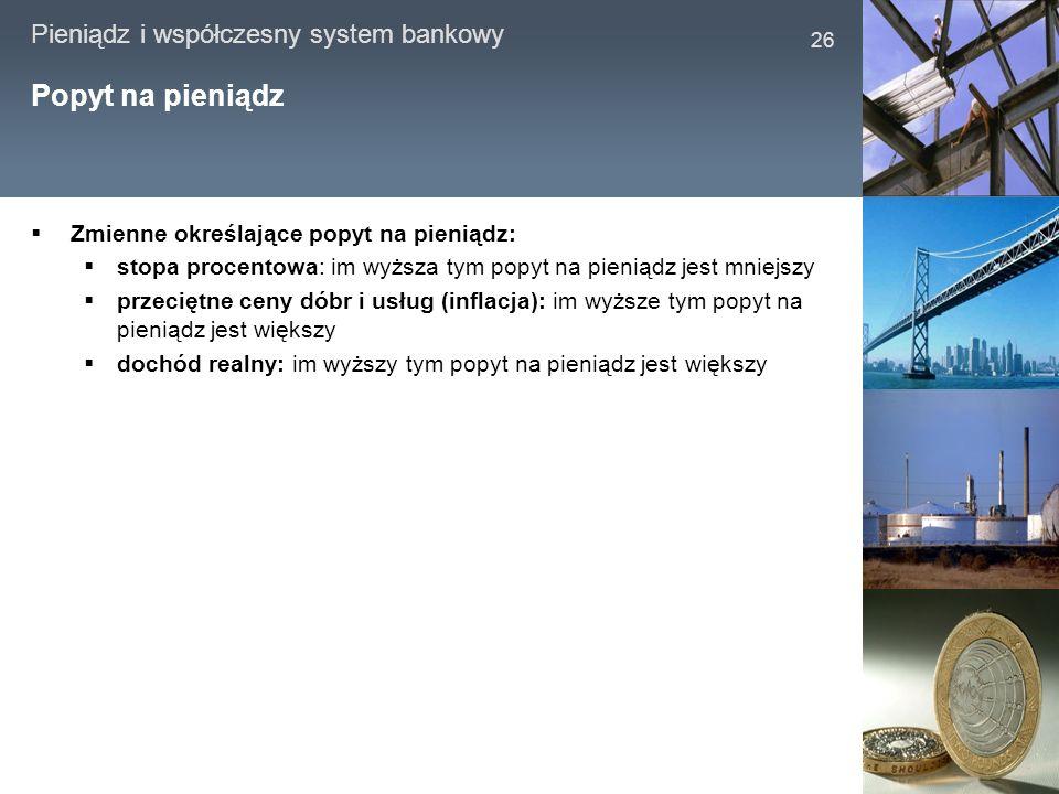 Pieniądz i współczesny system bankowy 26 Popyt na pieniądz Zmienne określające popyt na pieniądz: stopa procentowa: im wyższa tym popyt na pieniądz je