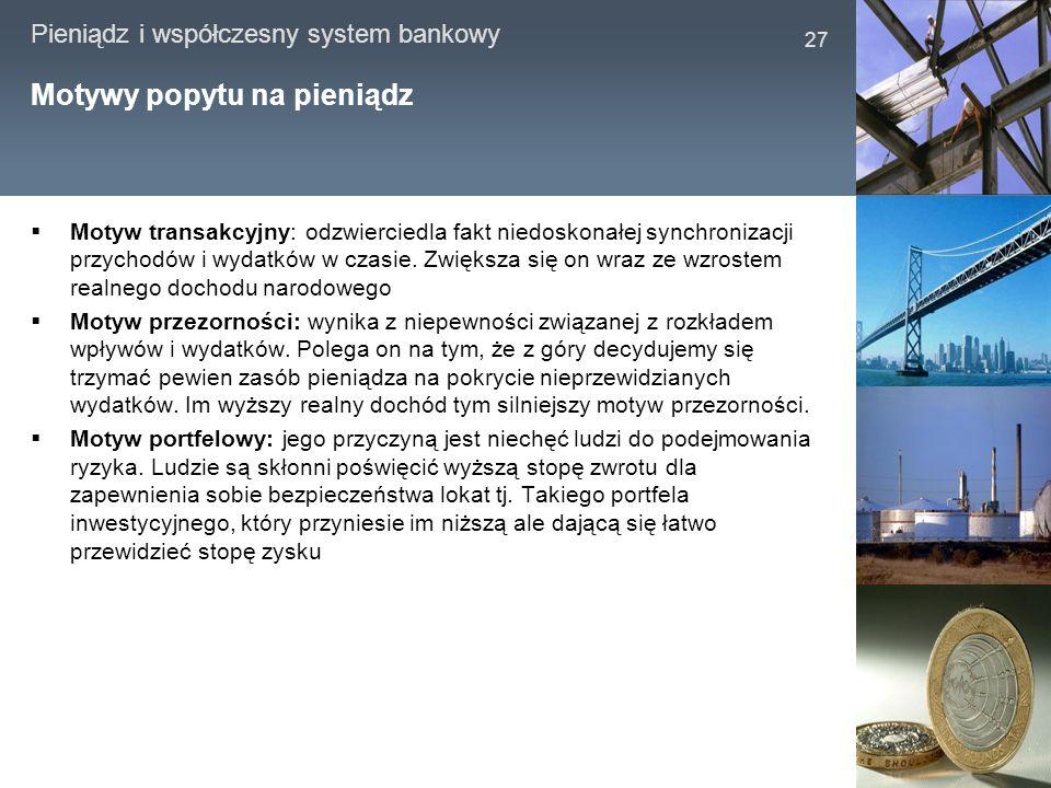 Pieniądz i współczesny system bankowy 27 Motywy popytu na pieniądz Motyw transakcyjny: odzwierciedla fakt niedoskonałej synchronizacji przychodów i wy