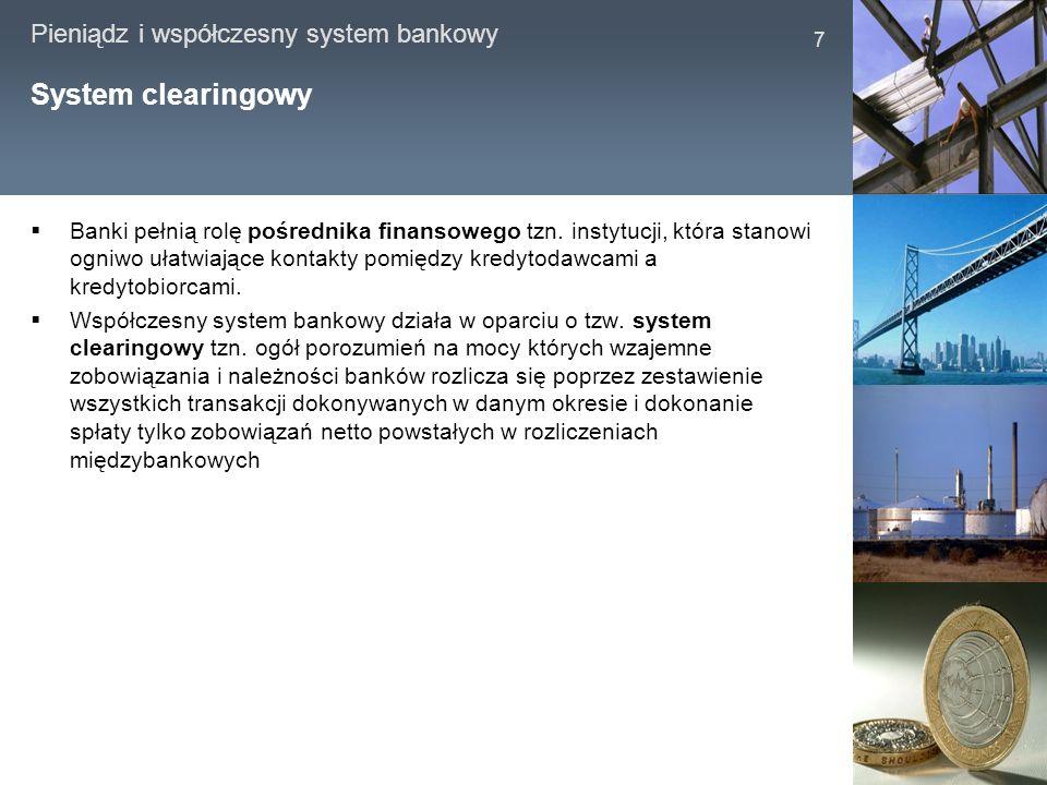 Pieniądz i współczesny system bankowy 7 System clearingowy Banki pełnią rolę pośrednika finansowego tzn. instytucji, która stanowi ogniwo ułatwiające