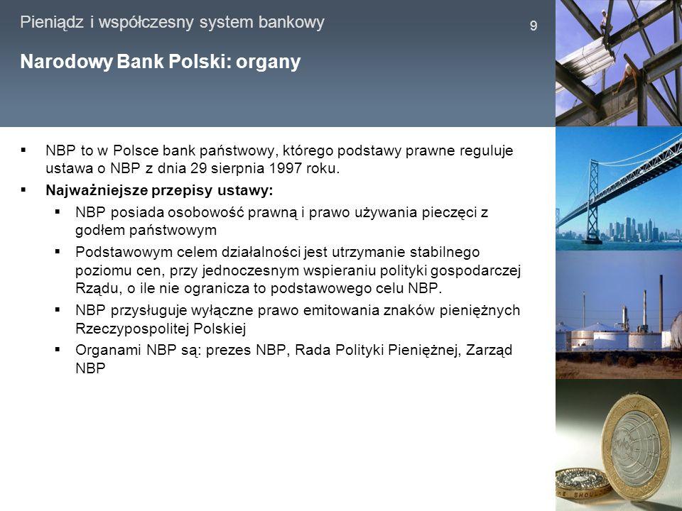 Pieniądz i współczesny system bankowy 9 Narodowy Bank Polski: organy NBP to w Polsce bank państwowy, którego podstawy prawne reguluje ustawa o NBP z d