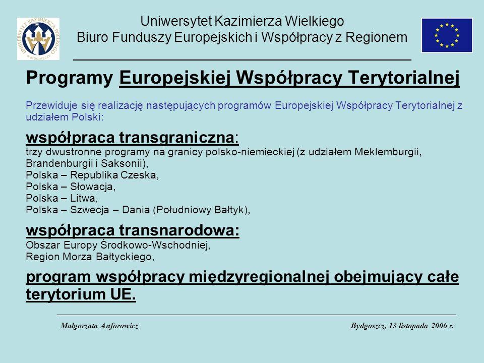 Uniwersytet Kazimierza Wielkiego Biuro Funduszy Europejskich i Współpracy z Regionem _____________________________________________ Programy Europejskiej Współpracy Terytorialnej Przewiduje się realizację następujących programów Europejskiej Współpracy Terytorialnej z udziałem Polski: współpraca transgraniczna: trzy dwustronne programy na granicy polsko-niemieckiej (z udziałem Meklemburgii, Brandenburgii i Saksonii), Polska – Republika Czeska, Polska – Słowacja, Polska – Litwa, Polska – Szwecja – Dania (Południowy Bałtyk), współpraca transnarodowa: Obszar Europy Środkowo-Wschodniej, Region Morza Bałtyckiego, program współpracy międzyregionalnej obejmujący całe terytorium UE.