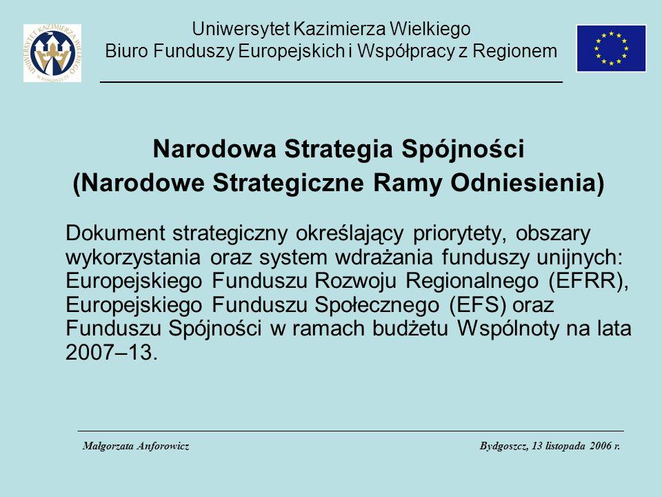 Uniwersytet Kazimierza Wielkiego Biuro Funduszy Europejskich i Współpracy z Regionem _____________________________________________ Narodowa Strategia Spójności (Narodowe Strategiczne Ramy Odniesienia) Dokument strategiczny określający priorytety, obszary wykorzystania oraz system wdrażania funduszy unijnych: Europejskiego Funduszu Rozwoju Regionalnego (EFRR), Europejskiego Funduszu Społecznego (EFS) oraz Funduszu Spójności w ramach budżetu Wspólnoty na lata 2007–13.