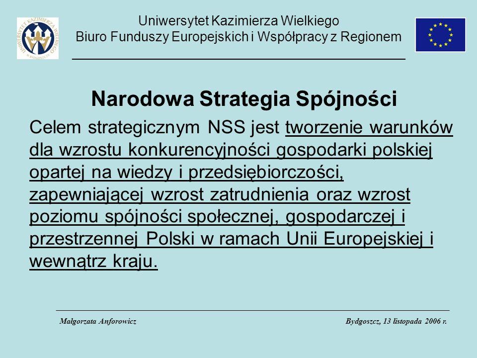Uniwersytet Kazimierza Wielkiego Biuro Funduszy Europejskich i Współpracy z Regionem _____________________________________________ Narodowa Strategia Spójności Celem strategicznym NSS jest tworzenie warunków dla wzrostu konkurencyjności gospodarki polskiej opartej na wiedzy i przedsiębiorczości, zapewniającej wzrost zatrudnienia oraz wzrost poziomu spójności społecznej, gospodarczej i przestrzennej Polski w ramach Unii Europejskiej i wewnątrz kraju.