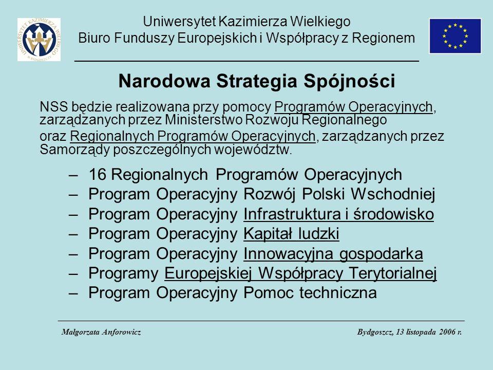 Uniwersytet Kazimierza Wielkiego Biuro Funduszy Europejskich i Współpracy z Regionem _____________________________________________ Narodowa Strategia Spójności NSS będzie realizowana przy pomocy Programów Operacyjnych, zarządzanych przez Ministerstwo Rozwoju Regionalnego oraz Regionalnych Programów Operacyjnych, zarządzanych przez Samorządy poszczególnych województw.