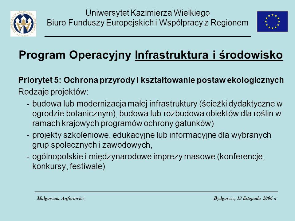 Uniwersytet Kazimierza Wielkiego Biuro Funduszy Europejskich i Współpracy z Regionem _____________________________________________ Program Operacyjny Infrastruktura i środowisko Priorytet 5: Ochrona przyrody i kształtowanie postaw ekologicznych Rodzaje projektów: -budowa lub modernizacja małej infrastruktury (ścieżki dydaktyczne w ogrodzie botanicznym), budowa lub rozbudowa obiektów dla roślin w ramach krajowych programów ochrony gatunków) -projekty szkoleniowe, edukacyjne lub informacyjne dla wybranych grup społecznych i zawodowych, -ogólnopolskie i międzynarodowe imprezy masowe (konferencje, konkursy, festiwale) ___________________________________________________________________________________________________ Małgorzata AnforowiczBydgoszcz, 13 listopada 2006 r.