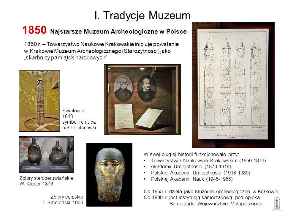I. Tradycje Muzeum 1850 r. – Towarzystwo Naukowe Krakowskie inicjuje powstanie w Krakowie Muzeum Archeologicznego (Starożytności) jako skarbnicy pamią