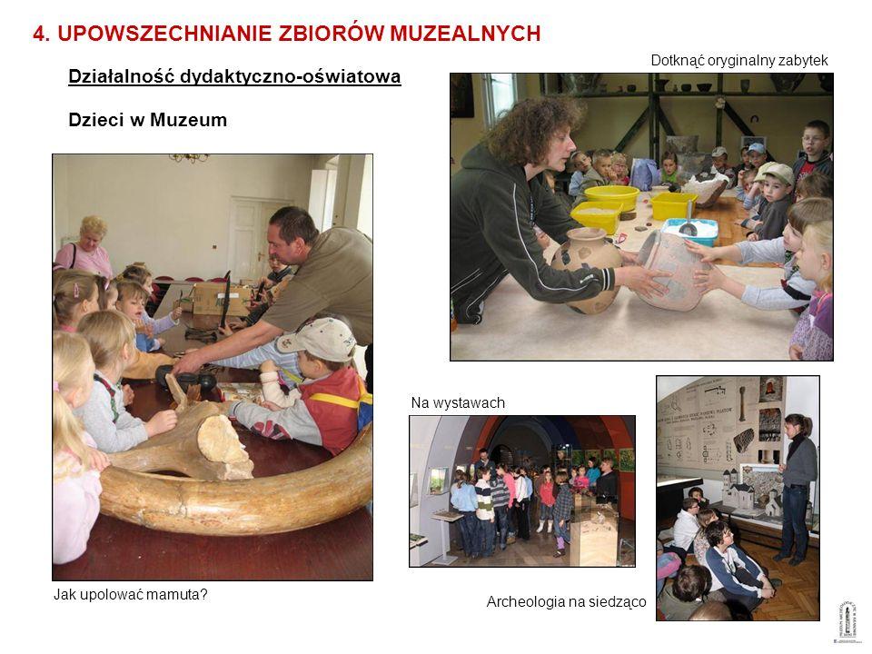 Działalność dydaktyczno-oświatowa 4. UPOWSZECHNIANIE ZBIORÓW MUZEALNYCH Dzieci w Muzeum Jak upolować mamuta? Dotknąć oryginalny zabytek Archeologia na