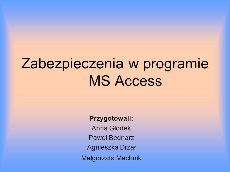 Zabezpieczenia w programie MS Access Przygotowali: Anna Głodek Paweł Bednarz Agnieszka Drzał Małgorzata Machnik