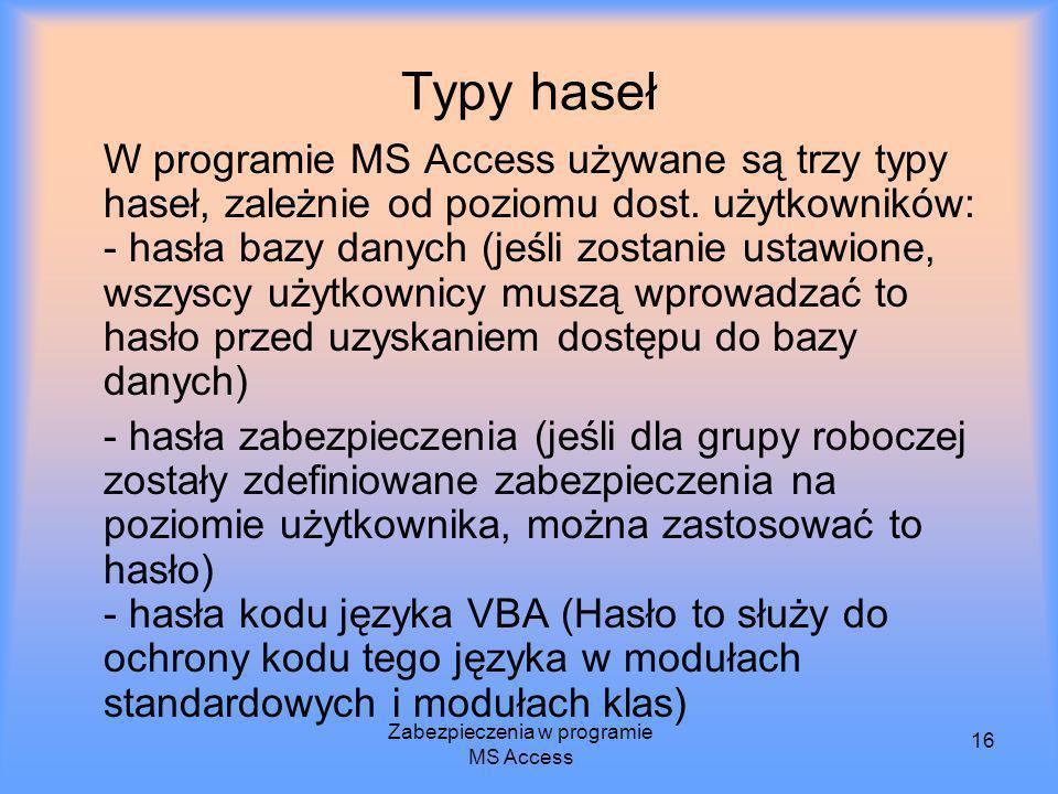 Zabezpieczenia w programie MS Access 16 Typy haseł W programie MS Access używane są trzy typy haseł, zależnie od poziomu dost. użytkowników: - hasła b